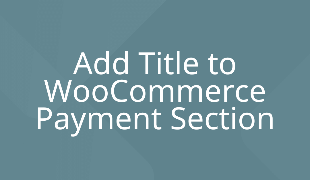 Add Title to WooCommerce Payment Section